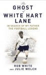 The Ghost of White Hart Lane: In Search of My Father the Football Legend - Rob White, Julie Welch
