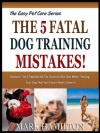 THE 5 FATAL DOG TRAINING MISTAKES: Discover The 5 Fatal But All Too Common Blunders When Training Your Dog That You Should Never Commit! (The Easy Pet Care Series) - Mark Hamilton