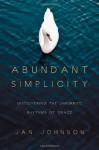 Abundant Simplicity: Discovering the Unhurried Rhythms of Grace - Jan Johnson
