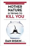 Mother Nature Is Trying to Kill You: A Lively Tour Through the Dark Side of the Natural World - Dan Riskin
