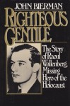 Righteous Gentile: The Story of Raoul Wallenberg, Missing Hero of the Holocaust - John Bierman