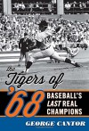The Tigers of '68: Baseball's Last Real Champions - George Cantor