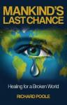 Mankind's Last Chance: Healing for a Broken World - Richard Poole