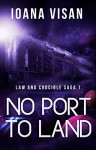 No Port to Land (Law and Crucible Saga Book 1) - Ioana Visan