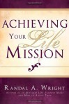 Achieving Your Life Mission - Randal A. Wright