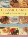 Classic Cakes & Cake Decorating: The Complete Guide to Baking and Decorating Cakes for Every Occasion, with 100 Easy-To-Follow Recipes and Over 500 Step-By-Step Photographs - Janice Murfitt, Louise Pickford