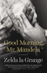 Good Morning, Mr. Mandela: A Memoir - Zelda la Grange