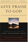 Give Praise to God: A Vision for Reforming Worship: Celebrating the Legacy of James Montgomery Boice - Philip Graham Ryken, Philip Graham Ryken, Derek W. H. Thomas, J. Ligon, III Duncan