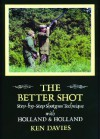 The Better Shot: Step By Step Shotgun Technique With Holland And Holland - Ken Davies