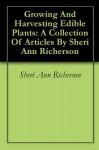 Growing And Harvesting Edible Plants: A Collection Of Articles By Sheri Ann Richerson - Sheri Ann Richerson