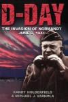 D-day: The Invasion Of Normandy, June 6, 1944 - Randal J. Holderfield, Michael J. Varhola, Michael Varhola