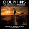 Dolphins: The Complete Guide For Beginners & Early Learning (Wonderful Discoveries Series) - Cathy Thompson, Wonderful World Press