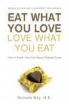 Eat What You Love, Love What You Eat: How to Break Your Eat-Repent-Repeat Cycle - May M.D., Michelle