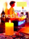 How to Meditate: An Illustrated Guide to Calming the Mind and Relaxing the Body - Paul Roland