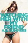 Watching Her With My Friend (A Cuckold Husband, Cheating Hot Wife, Mature Woman, Menage Story) (The WATCHING HER WITH Cuckolding Series Book 2) - A.B. Summers
