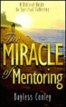 The Miracle of Mentoring: A Biblical Guide to Spiritual Fathering - Bayless Conley