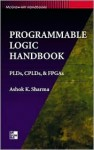 Programmable Logic Handbook: Pl Ds, Cpl Ds, And Fpg As - Ashok K. Sharma