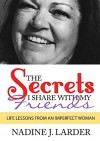 The Secrets I Share With My Friends: Life Lessons From An Imperfect Woman - Nadine Larder, Lisa Norton, Sara Stephen, Alison Love