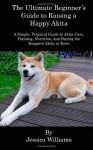 The Ultimate Beginner's Guide to Raising a Happy Akita: A Simple, Practical Guide to Akita Care, Training, Nutrition, and Having the Happiest Akita in Town - Jessica Williams