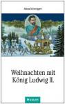 Weihnachten mit König Ludwig II. - Alfons Schweiggert