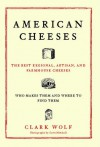 American Cheeses: The Best Regional, Artisan, and Farmhouse Cheeses, - Clark Wolf, Scott Mitchell