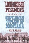 """Long George"" Francis: Gentleman Outlaw of Montana - Gary Wilson"