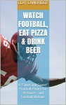 "Watch Football, Eat Pizza & Drink Beer: A ""Short and Sweet"" Football Primer for Beginners and Football Widows - Clay Cambridge, Carol Carson"