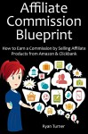 AFFILIATE COMMISSION BLUEPRINT: How to Earn a Commission by Selling Affiliate Products from Amazon & Clickbank - Ryan Turner