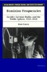Feminine Frequencies: Gender, German Radio, and the Public Sphere 1923-1945 - Kate Lacey
