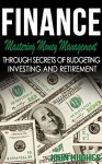 Finance: Mastering Money Management - Through Secrets Of Budgeting, Investing And Retirement (Save Money, Financial Planning, Income Saving, Get Out of ... Asset Management, Credit Control, Money) - John Hughes