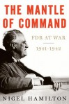 The Mantle of Command: FDR at War, 1941-1942 - Nigel Hamilton
