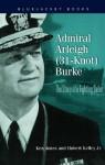Admiral Arleigh (31-Knot) Burke: The Story of a Fighting Sailor - Ken Jones, Hubert Kelley Jr.