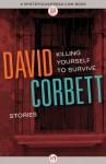 Killing Yourself to Survive: Stories - David Corbett