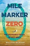 Mile Marker Zero: The Moveable Feast of Key West - William McKeen