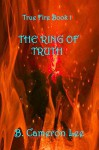 True Fire Book 1: The Ring Of Truth - B. Cameron Lee
