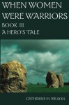 When Women Were Warriors Book III: A Hero's Tale (Volume 3) by Wilson, Catherine M Published by Shield Maiden Press (2008) Paperback - Catherine M Wilson