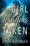 The Girl Who Was Taken - Charlie Donlea
