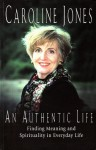 An Authentic Life: Finding Meaning and Spirituality in Everyday Life - Caroline Jones