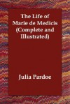 The Life of Marie de Medicis (Complete and Illustrated) - Julia Pardoe