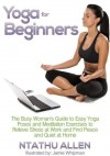 Yoga For Beginners: The Busy Woman's Guide To Easy Yoga Poses And Meditation Techniques To Relieve Stress At Work And Find Peace And Quiet At Home - Ntathu Allen, Jamie Whipman