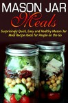 Jar:: Mason Jar Meals: Surprisingly Quick, Easy and Healthy Mason Jar Meal Recipe Ideas for People on the Go: Cooking for One, Meals, Meals in a Jar, Mason ... jar meals, mason jar salads Book 1) - Jessica Jacobs