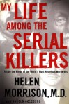 My Life Among the Serial Killers: Inside the Minds of the World's Most Notorious Murderers - Helen Morrison, Harold Goldberg