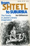From Shtetl To Suburbia: The Family In Jewish Literary Imagination - Sol Gittleman
