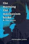 The Morning the Mechanism Broke: & Other Poems - Christopher James