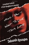 By Deborah Spungen And I Don't Want to Live This Life: A Mother's Story of Her Daughter's Murder (1st Ballantine Books trade ed) - Deborah Spungen