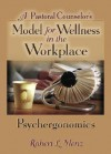 A Pastoral Counselor's Model for Wellness in the Workplace: Psychergonomics - Robert L. Menz, Richard L. Dayringer