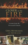 Closer to the Fire: Lessons from the Persecuted Church - Greg Musselman, Trevor Lund