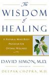 The Wisdom of Healing: A Natural Mind Body Program for Optimal Wellness - David Simon, Deepak Chopra