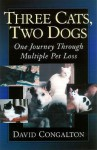 Three Cats, Two Dogs: One Journey Through Multiple Pet Loss - David Congalton