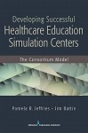 Developing Successful Health Care Education Simulation Centers: The Consortium Model - Pamela R. Jeffries, Jim Battin